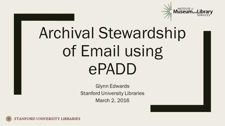 Archival Stewardship of  using ePADD Glynn Edwards Stanford University Libraries March 2, 2016.