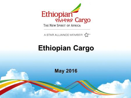 Ethiopian Cargo May 2016. Founded 1945 Passengers Freight 7.6 Million ( actual estimate fiscal year 2015/16 ) 346,120tons ( actual estimate fiscal year.