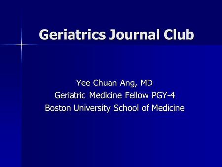 Geriatrics Journal Club Yee Chuan Ang, MD Geriatric Medicine Fellow PGY-4 Boston University School of Medicine.
