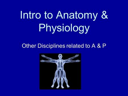 Intro to Anatomy & Physiology Other Disciplines related to A & P.