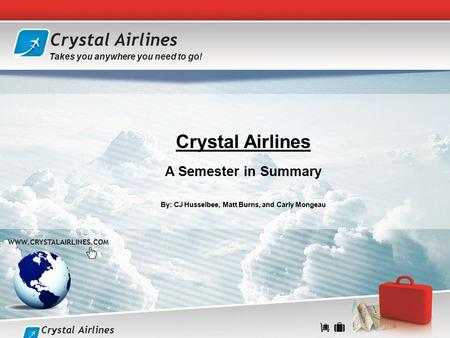 Crystal Airlines A Semester in Summary By: CJ Husselbee, Matt Burns, and Carly Mongeau  Crystal Airlines Takes you anywhere you.