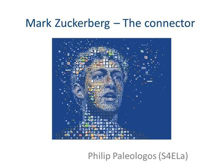 Philip Paleologos (S4ELa) Mark Zuckerberg – The connector.
