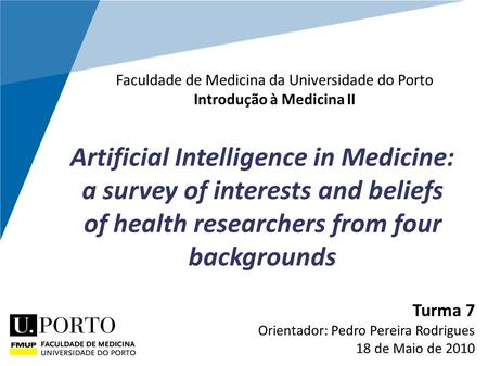 Artificial Intelligence in Medicine: a survey of interests and beliefs of health researchers from four backgrounds Turma 7 Orientador: Pedro Pereira Rodrigues.