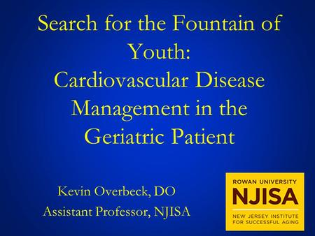 Search for the Fountain of Youth: Cardiovascular Disease Management in the Geriatric Patient Kevin Overbeck, DO Assistant Professor, NJISA.