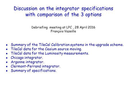 Discussion on the integrator specifications with comparison of the 3 options Debriefing meeting at LPC, 28 April 2016 François Vazeille  Summary of the.