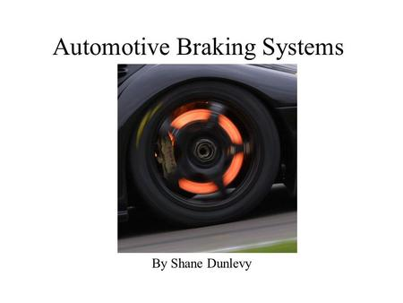Automotive Braking Systems By Shane Dunlevy. Overview Brakes convert kinetic energy into heat by creating friction System must have very high reliability.