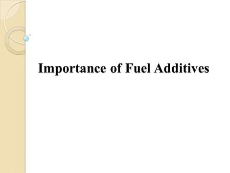 Importance of Fuel Additives. Fuel additives can help improve fuel efficiency and also avoid problems such as weak acceleration, rough idling, cold-start.