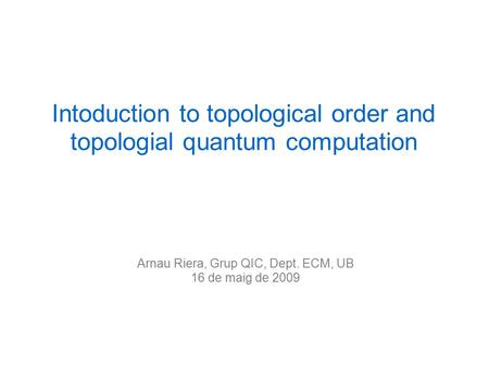 Arnau Riera, Grup QIC, Dept. ECM, UB 16 de maig de 2009 Intoduction to topological order and topologial quantum computation.