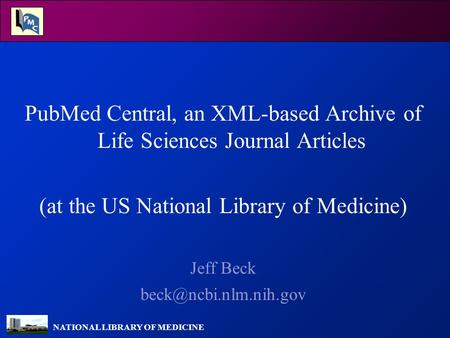 NATIONAL LIBRARY OF MEDICINE PubMed Central, an XML-based Archive of Life Sciences Journal Articles (at the US National Library of Medicine) Jeff Beck.