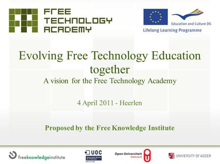 Evolving Free Technology Education together A vision for the Free Technology Academy Proposed by the Free Knowledge Institute 4 April 2011 - Heerlen.