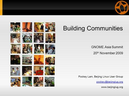 Building Communities GNOME.Asia Summit 20 th November 2009 Pockey Lam, Beijing Linux User Group