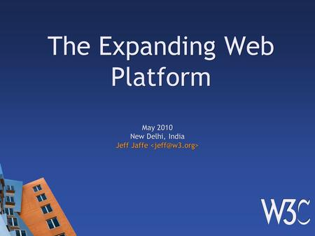 The Expanding Web Platform May 2010 New Delhi, <strong>India</strong> Jeff Jaffe Jeff Jaffe.