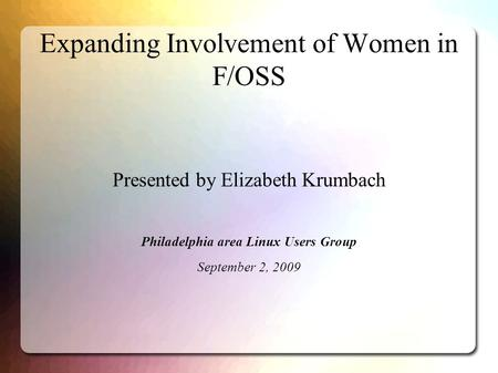 Expanding Involvement of Women in F/OSS Presented by Elizabeth Krumbach Philadelphia area Linux Users Group September 2, 2009.