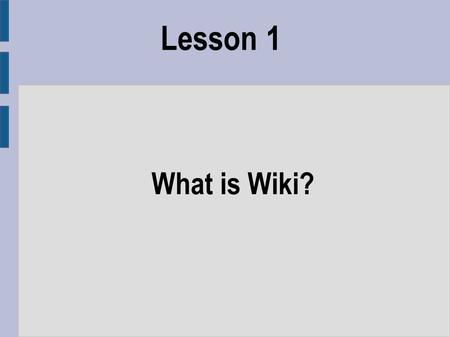 Lesson 1 What is Wiki?. Objectives ● To provide an overview of what wikis are ● To show some examples of their different uses ● To discuss the advantages.