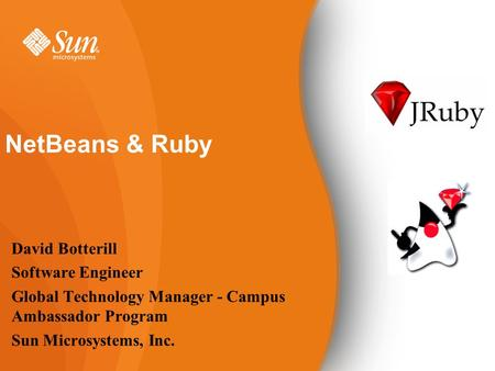 NetBeans & Ruby David Botterill Software Engineer Global Technology Manager - Campus Ambassador Program Sun Microsystems, Inc.