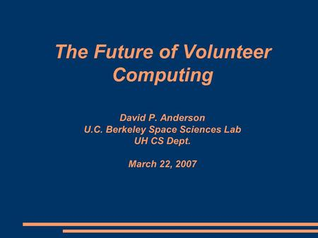The Future of Volunteer Computing David P. Anderson U.C. Berkeley Space Sciences Lab UH CS Dept. March 22, 2007.