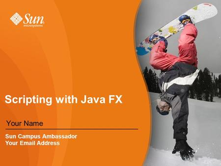 Scripting with Java FX Your Name Sun Campus Ambassador Your  Address.
