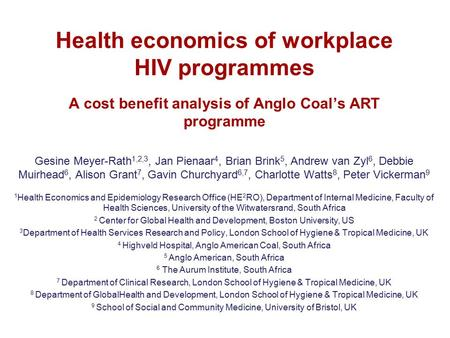 Health economics of workplace HIV programmes A cost benefit analysis of Anglo Coal's ART programme Gesine Meyer-Rath 1,2,3, Jan Pienaar 4, Brian Brink.