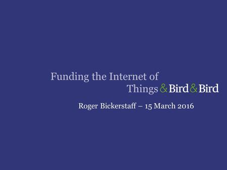 Funding the Internet of Things Roger Bickerstaff – 15 March 2016.