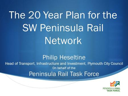  The 20 Year Plan for the SW Peninsula Rail Network Philip Heseltine Head of Transport, Infrastructure and Investment, Plymouth City Council On behalf.