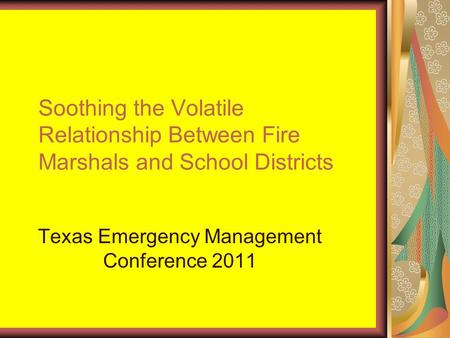 Soothing the Volatile Relationship Between Fire Marshals and School Districts Texas Emergency Management Conference 2011.
