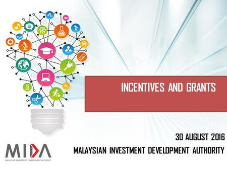 MALAYSIAN INVESTMENT DEVELOPMENT AUTHORITY 30 AUGUST 2016 INCENTIVES AND GRANTS.