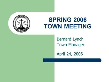 SPRING 2006 TOWN MEETING Bernard Lynch Town Manager April 24, 2006.