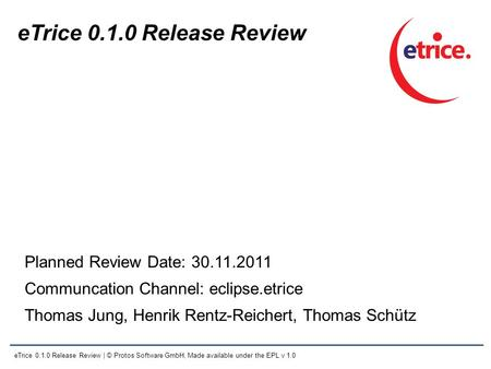 ETrice 0.1.0 Release Review | © Protos Software GmbH, Made available under the EPL v 1.0 eTrice 0.1.0 Release Review Planned Review Date: 30.11.2011 Communcation.