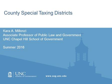 County Special Taxing Districts Kara A. Millonzi Associate Professor of Public Law and Government UNC Chapel Hill School of Government Summer 2016.
