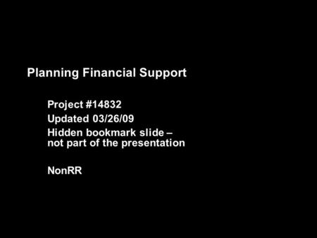 Planning Financial Support Project #14832 Updated 03/26/09 Hidden bookmark slide – not part of the presentation NonRR.