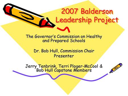 2007 Balderson Leadership Project The Governor's Commission on Healthy and Prepared Schools Dr. Bob Hull, Commission Chair Presenter Jerry Tenbrink, Terri.