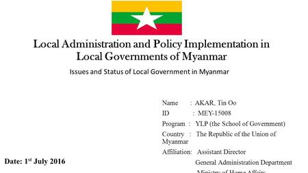 Local <strong>Administration</strong> and Policy Implementation in Local Governments of Myanmar Issues and Status of Local Government in Myanmar Name : AKAR, Tin Oo ID.