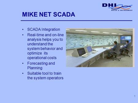 1 MIKE NET SCADA SCADA Integration Real-time and on-line analysis helps you to understand the system behavior and optimize its operational costs Forecasting.