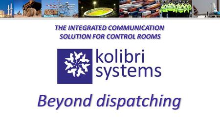 Empowering: organizations their mobile crews their processes THE INTEGRATED COMMUNICATION SOLUTION FOR CONTROL ROOMS THE INTEGRATED COMMUNICATION SOLUTION.