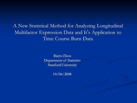 A New Statistical Method for Analyzing Longitudinal Multifactor Expression Data and It ' s Application to Time Course Burn Data Baiyu Zhou Department of.