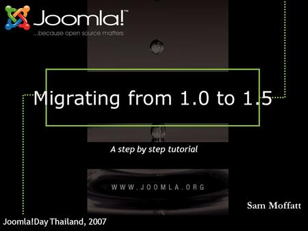 Migrating from 1.0 to 1.5 A step by step tutorial Joomla!Day Thailand, 2007 Sam Moffatt.