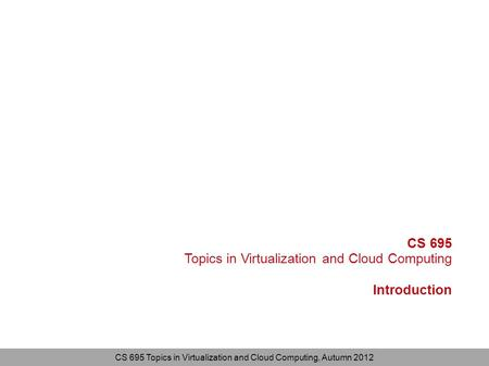 CS 695 Topics in Virtualization and <strong>Cloud</strong> <strong>Computing</strong>, Autumn 2012 CS 695 Topics in Virtualization and <strong>Cloud</strong> <strong>Computing</strong> Introduction.
