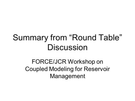 "Summary from ""Round Table"" Discussion FORCE/JCR Workshop on Coupled Modeling for Reservoir Management."