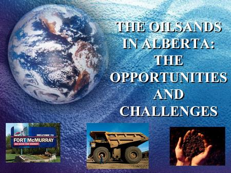 THE OILSANDS IN ALBERTA: THE OPPORTUNITIES AND CHALLENGES.