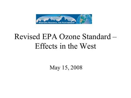 Revised EPA Ozone Standard – Effects in the West May 15, 2008.