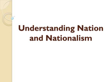 Understanding Nation and Nationalism. In order to understand nationalism, what a nation is, or how nation-states are created, we must first examine what.
