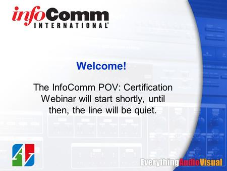 Welcome! The InfoComm POV: Certification Webinar will start shortly, until then, the line will be quiet.