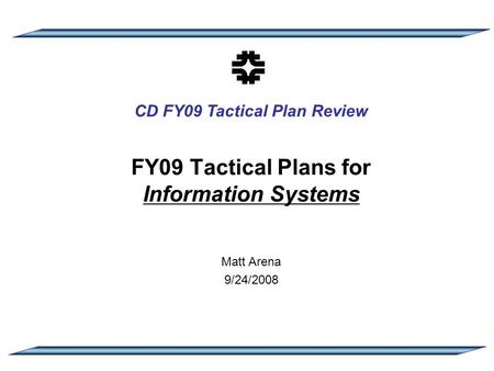 CD FY09 Tactical Plan Review FY09 Tactical Plans for Information Systems Matt Arena 9/24/2008.