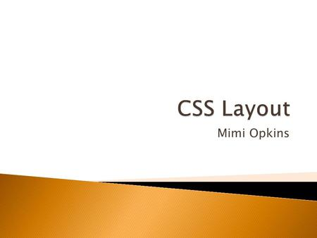 Mimi Opkins.  One of the major benefits of using CSS is that you're not forced to lay your sites out in tables.  The layout possibilities of CSS give.