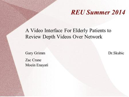 REU Summer 2014 A Video Interface For Elderly Patients to Review Depth Videos Over Network Gary Grimm Dr.Skubic Zac Crane Moein Enayat i.