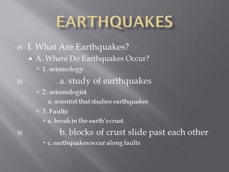  I. What Are Earthquakes?  A. Where Do Earthquakes Occur?  1. seismology  a. study of earthquakes  2. seismologist a. scientist that studies earthquakes.