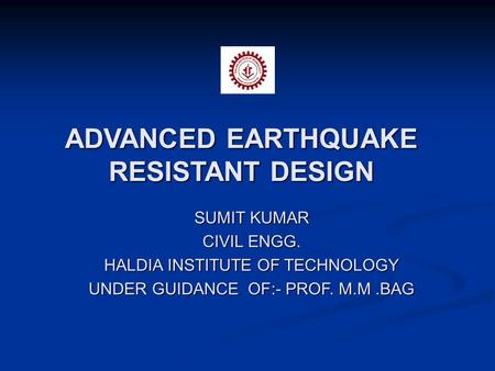 ADVANCED EARTHQUAKE RESISTANT DESIGN SUMIT KUMAR CIVIL ENGG. HALDIA INSTITUTE OF TECHNOLOGY UNDER GUIDANCE OF:- PROF. M.M.BAG.