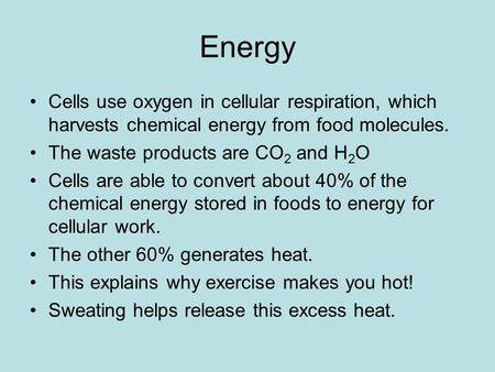 Energy Cells use oxygen in cellular respiration, which harvests chemical energy from food molecules. The waste products are CO 2 and H 2 O Cells are able.
