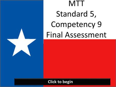 MTT Standard 5, Competency 9 Final Assessment Click to begin.