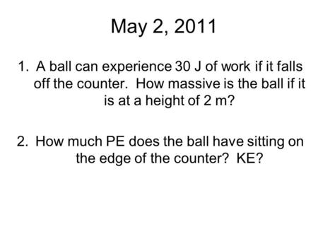 May 2, 2011 1.A ball can experience 30 J of work if it falls off the counter. How massive is the ball if it is at a height of 2 m? 2.How much PE does the.